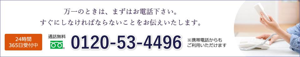 万一のときは、まずはお電話下さい。すぐにしなければならないことをお伝えいたします。 24時間365日受付中 通話無料0120-53-4496