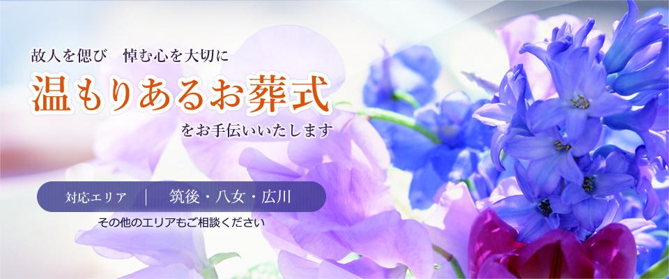 故人を偲び 悼む心を大切に 温もりあるお葬式をお手伝いいたします。対応エリアは福岡県は筑後、八女、広川ですが、その他エリアもご相談ください。